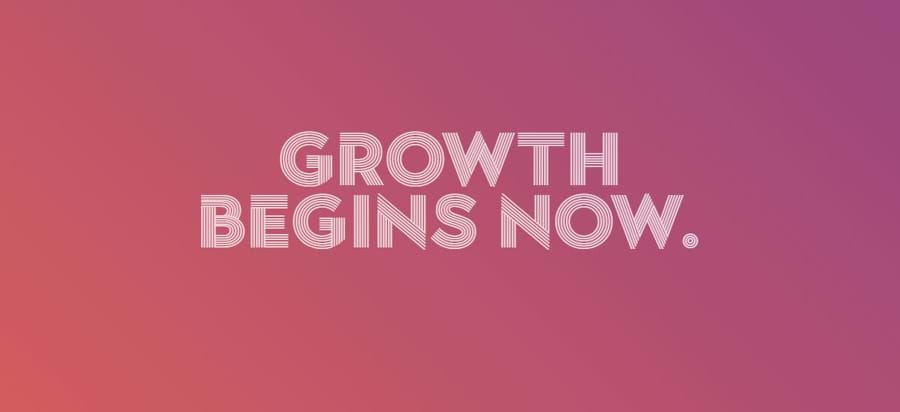 Growth begins now