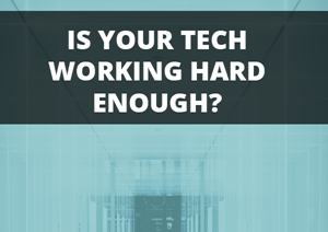 Is your tech working hard enough?