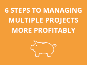 6 steps to managing multiple projects more profitably